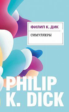 Филип Дик - Симулякры