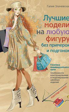 Галия Злачевская - Лучшие модели на любую фигуру без примерок и подгонок