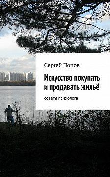 Сергей Попов - Искусство покупать ипродавать жильё. Cоветы психолога