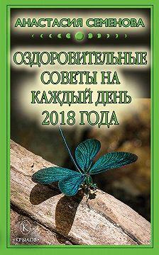 Анастасия Семенова - Оздоровительные советы на каждый день на 2018 год