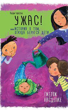 Гжегож Касдепке - Ужас! или История о том, откуда берутся дети