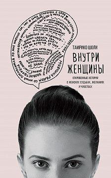 Тамрико Шоли - Внутри женщины. Откровенные истории о женских судьбах, желаниях и чувствах