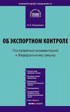 Наталия Назаренко - Комментарий к Федеральному закону «Об экспортном контроле» (постатейный)