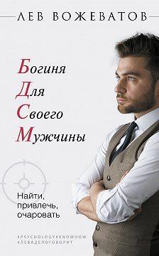 Лев Вожеватов - Богиня для своего мужчины. Найти, привлечь, очаровать