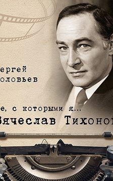 Сергей Соловьев - Те, с которыми я… Вячеслав Тихонов