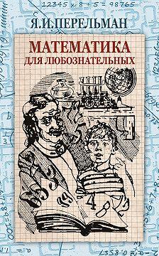 Яков Перельман - Математика для любознательных (сборник)
