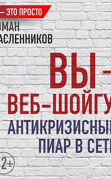 Роман Масленников - Вы – веб-Шойгу: Антикризисный пиар в Сети