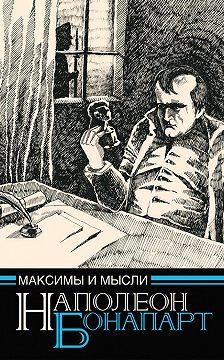 Наполеон Бонапарт - Максимы и мысли узника Святой Елены