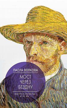 Паола Волкова - Мост через бездну. Импрессионисты и XX век
