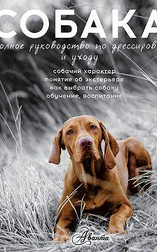 Алексей Целлариус - Cобака. Полное руководство по воспитанию и уходу