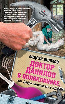 Андрей Шляхов - Доктор Данилов в поликлинике, или Добро пожаловать в ад!