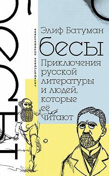 Элиф Батуман - Бесы. Приключения русской литературы и людей, которые ее читают