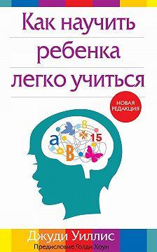 Джуди Уиллис - Как научить ребенка легко учиться