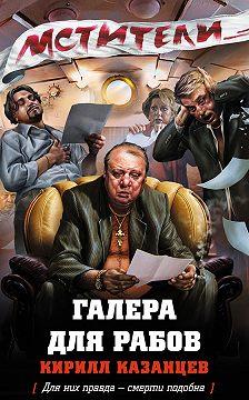 Кирилл Казанцев - Галера для рабов