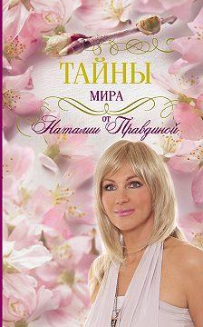 Наталия Правдина - Тайны мира от Наталии Правдиной