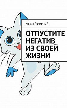 Алексей Мирный - Отпустите негатив изсвоей жизни