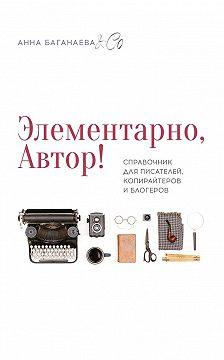 Анна Баганаева & Co - Элементарно, Автор! Справочник для писателей, копирайтеров и блогеров