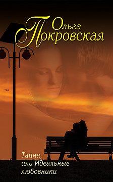 Ольга Покровская - Тайна, или Идеальные любовники (сборник)
