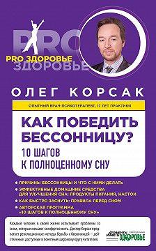 Олег Корсак - Как победить бессонницу? 10 шагов к полноценному сну