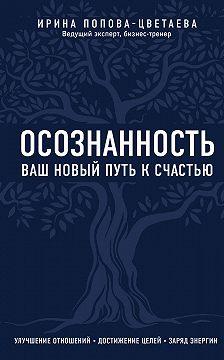 Ирина Попова-Цветаева - Осознанность. Ваш новый путь к счастью