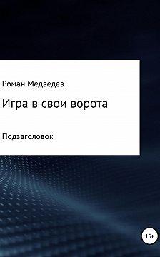 Роман Медведев - Игра в свои ворота