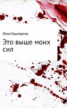 Юлия Бушмарина - Это выше моих сил