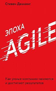Стивен Деннинг - Эпоха Agile