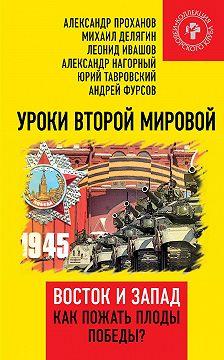 Александр Проханов - Уроки Второй мировой. Восток и Запад. Как пожать плоды Победы?