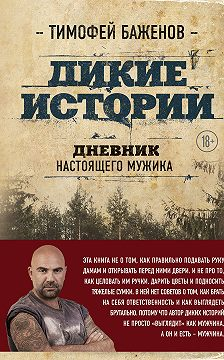 Тимофей Баженов - Дикие истории. Дневник настоящего мужика