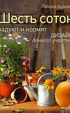 Галина Кизима - Шесть соток радуют и кормят. Дизайн дачного участка