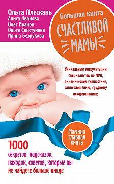 Ольга Плескань - Большая книга счастливой мамы. 1000 секретов, подсказок, находок, советов, которые вы не найдете больше нигде