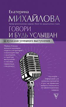 Екатерина Михайлова - Говори и будь услышан. За кулисами успешного выступления