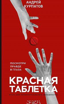 Андрей Курпатов - Красная таблетка. Посмотри правде в глаза!