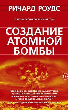 Ричард Роудс - Создание атомной бомбы