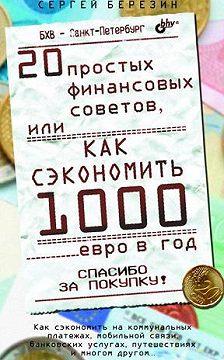 Сергей Березин - 20 простых финансовых советов, или Как сэкономить 1000 евро в год