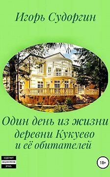 Игорь Судоргин - Один день из жизни деревни Кукуево и её обитателей