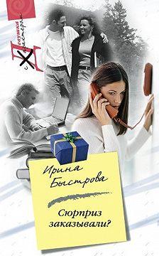 Ирина Быстрова - Сюрприз заказывали?