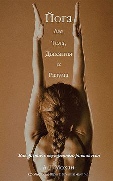 А. Г. Мохан - Йога для тела, дыхания и разума. Как достичь внутреннего равновесия