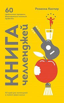 Розанна Каспер - Книга челленджей. 60 программ, формирующих полезные привычки