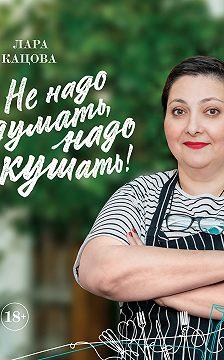 Лара Кацова - Не надо думать, надо кушать!