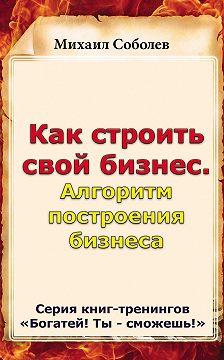 Михаил Соболев - Как строить свой бизнес. Алгоритм построения бизнеса