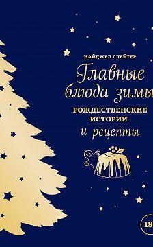 Найджел Слейтер - Главные блюда зимы. Рождественские истории и рецепты