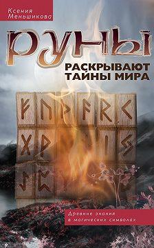 Ксения Меньшикова - Руны раскрывают тайны мира. Древние знания в магических символах