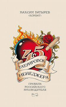 Максим Батырев - 45 татуировок менеджера. Правила российского руководителя