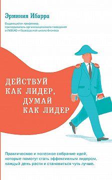 Эрминия Ибарра - Действуй как лидер, думай как лидер
