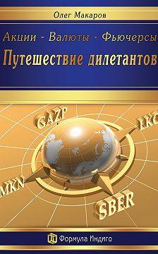 Олег Макаров - Акции – Валюты – Фьючерсы. Путешествие дилетантов