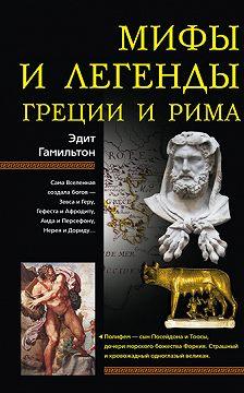 Эдит Гамильтон - Мифы и легенды Греции и Рима