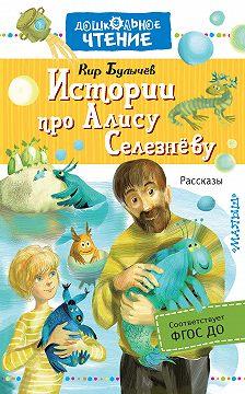 Кир Булычев - Истории про Алису Селезнёву