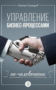Алексей Семенцов - Управление бизнес-процессами по-человечески