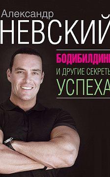 Александр Невский - Бодибилдинг и другие секреты успеха